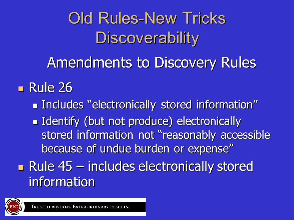 Old Rules-New Tricks Discoverability Amendments to Discovery Rules Amendments to Discovery Rules Rule 26 Rule 26 Includes electronically stored information Includes electronically stored information Identify (but not produce) electronically stored information not reasonably accessible because of undue burden or expense Identify (but not produce) electronically stored information not reasonably accessible because of undue burden or expense Rule 45 – includes electronically stored information Rule 45 – includes electronically stored information