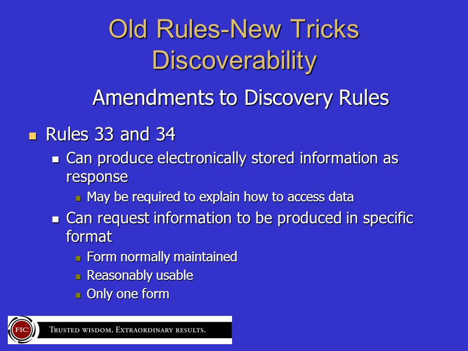 Old Rules-New Tricks Discoverability Amendments to Discovery Rules Amendments to Discovery Rules Rules 33 and 34 Rules 33 and 34 Can produce electronically stored information as response Can produce electronically stored information as response May be required to explain how to access data May be required to explain how to access data Can request information to be produced in specific format Can request information to be produced in specific format Form normally maintained Form normally maintained Reasonably usable Reasonably usable Only one form Only one form