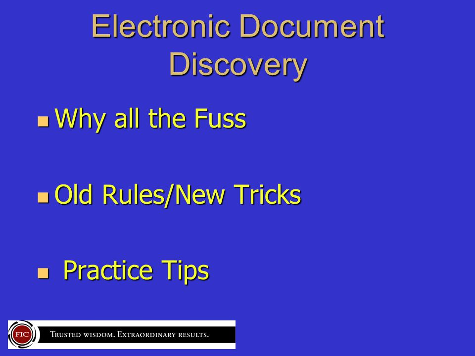 Electronic Document Discovery Why all the Fuss Why all the Fuss Old Rules/New Tricks Old Rules/New Tricks Practice Tips Practice Tips