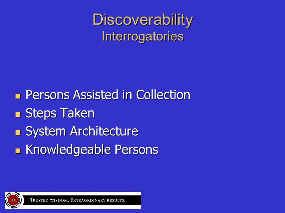 Discoverability Interrogatories Persons Assisted in Collection Persons Assisted in Collection Steps Taken Steps Taken System Architecture System Architecture Knowledgeable Persons Knowledgeable Persons