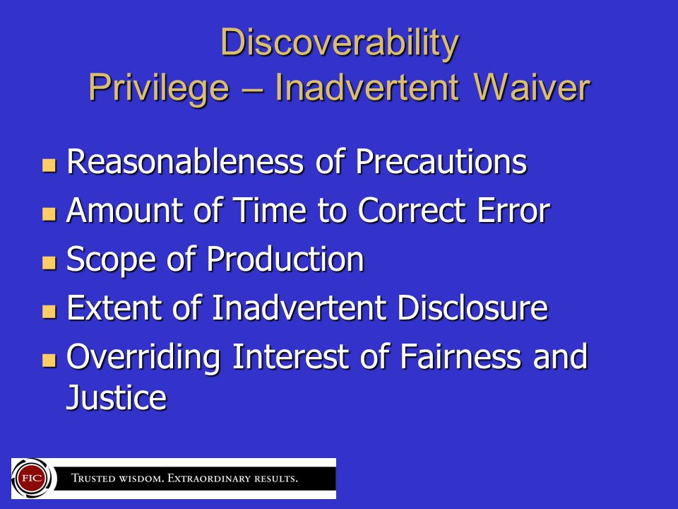 Discoverability Privilege – Inadvertent Waiver Reasonableness of Precautions Reasonableness of Precautions Amount of Time to Correct Error Amount of Time to Correct Error Scope of Production Scope of Production Extent of Inadvertent Disclosure Extent of Inadvertent Disclosure Overriding Interest of Fairness and Justice Overriding Interest of Fairness and Justice