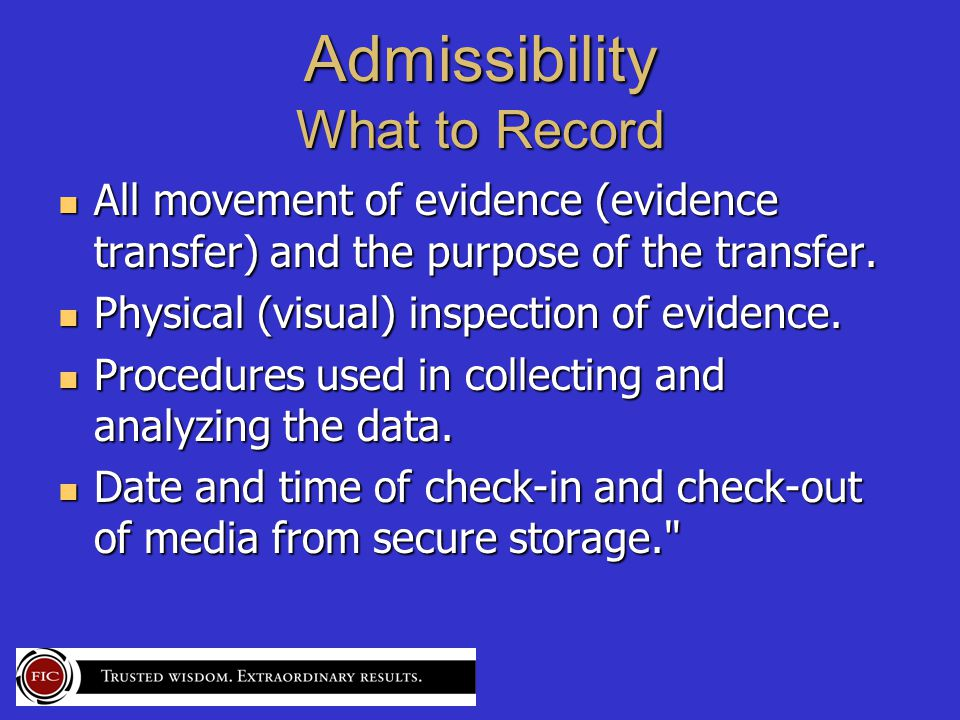 Admissibility What to Record All movement of evidence (evidence transfer) and the purpose of the transfer.