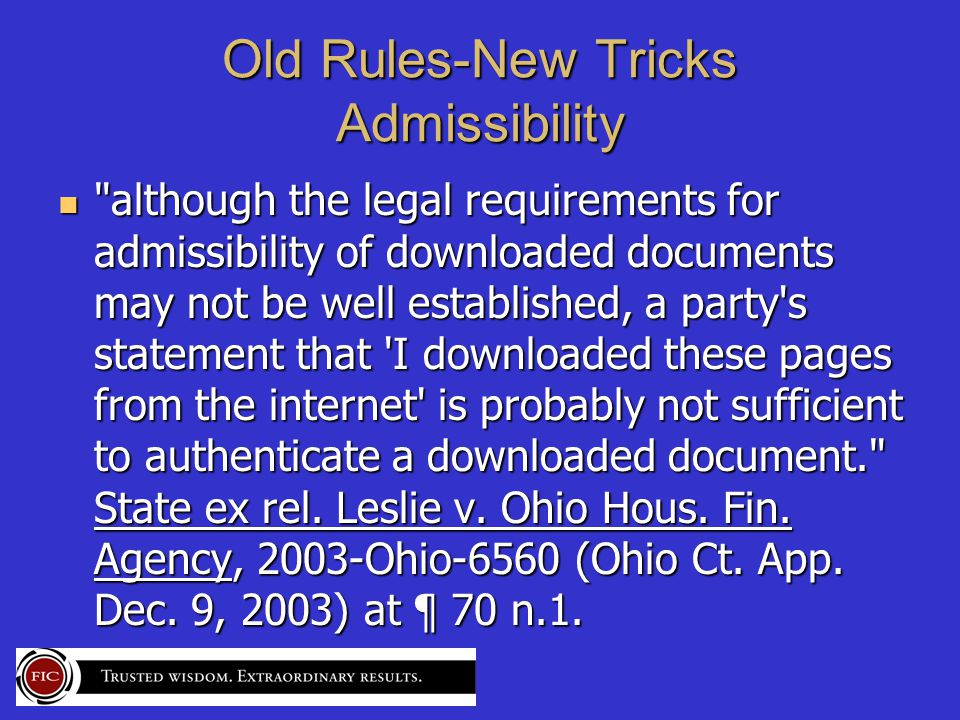 Old Rules-New Tricks Admissibility although the legal requirements for admissibility of downloaded documents may not be well established, a party s statement that I downloaded these pages from the internet is probably not sufficient to authenticate a downloaded document. State ex rel.