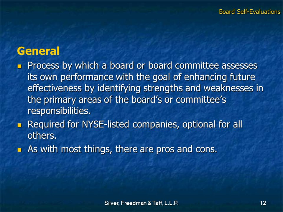 Silver, Freedman & Taff, L.L.P.12 General Process by which a board or board committee assesses its own performance with the goal of enhancing future effectiveness by identifying strengths and weaknesses in the primary areas of the board's or committee's responsibilities.
