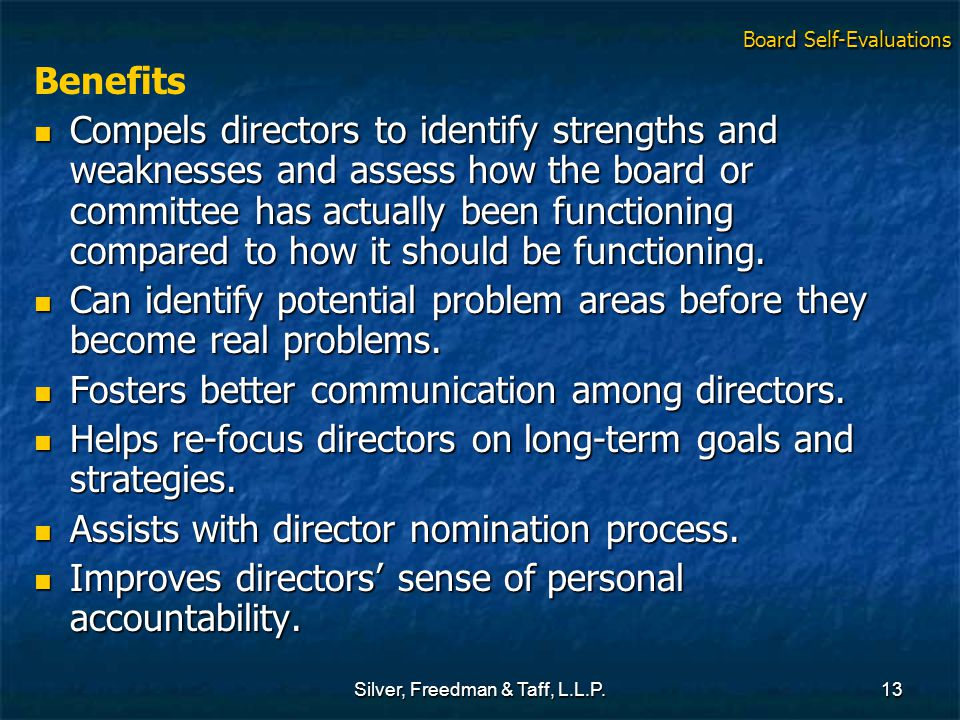 Silver, Freedman & Taff, L.L.P.13 Benefits Compels directors to identify strengths and weaknesses and assess how the board or committee has actually b
