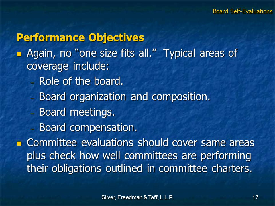 Silver, Freedman & Taff, L.L.P.17 Performance Objectives Again, no one size fits all. Typical areas of coverage include: Again, no one size fits all. Typical areas of coverage include:  Role of the board.