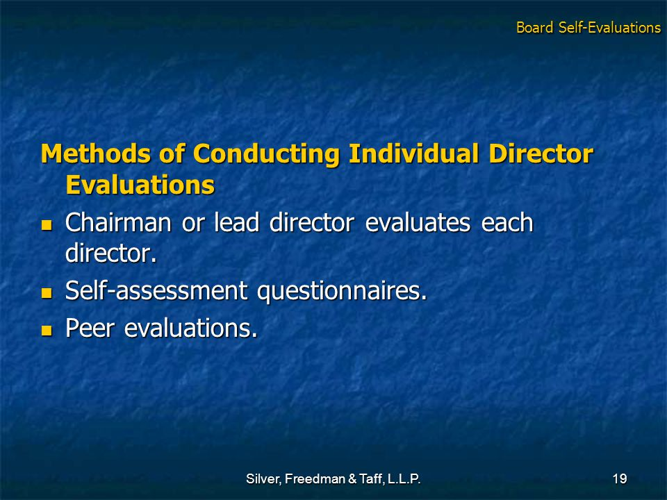 Silver, Freedman & Taff, L.L.P.19 Methods of Conducting Individual Director Evaluations Chairman or lead director evaluates each director.