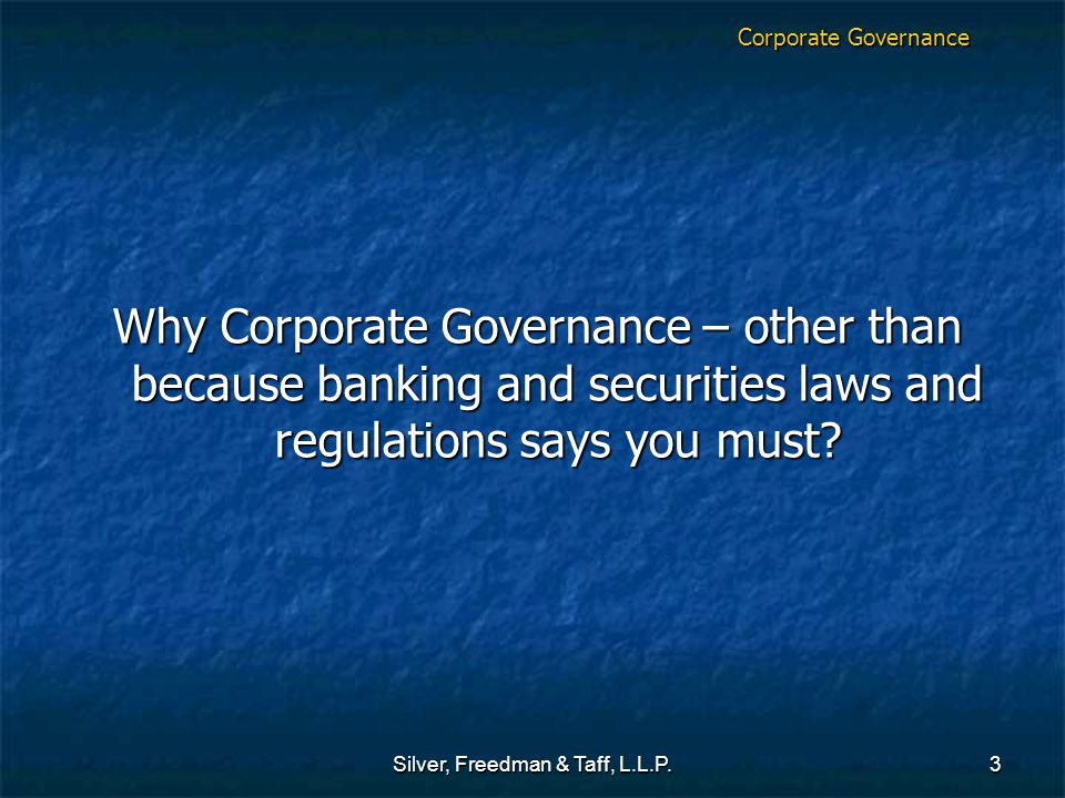 Silver, Freedman & Taff, L.L.P.3 Corporate Governance Why Corporate Governance – other than because banking and securities laws and regulations says you must