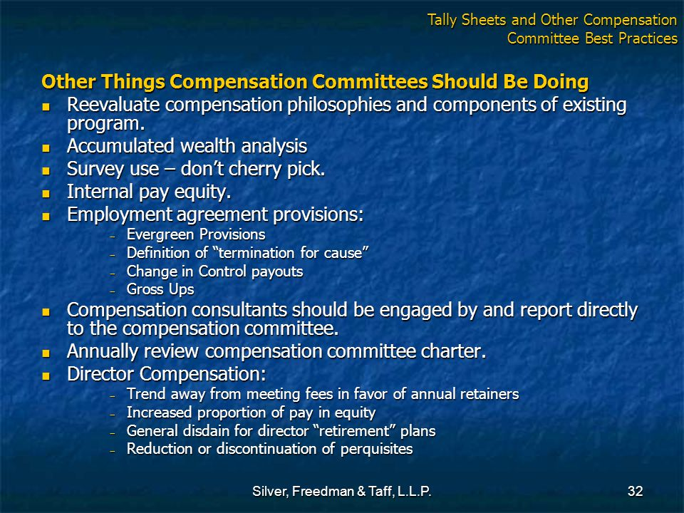 Silver, Freedman & Taff, L.L.P.32 Other Things Compensation Committees Should Be Doing Reevaluate compensation philosophies and components of existing program.