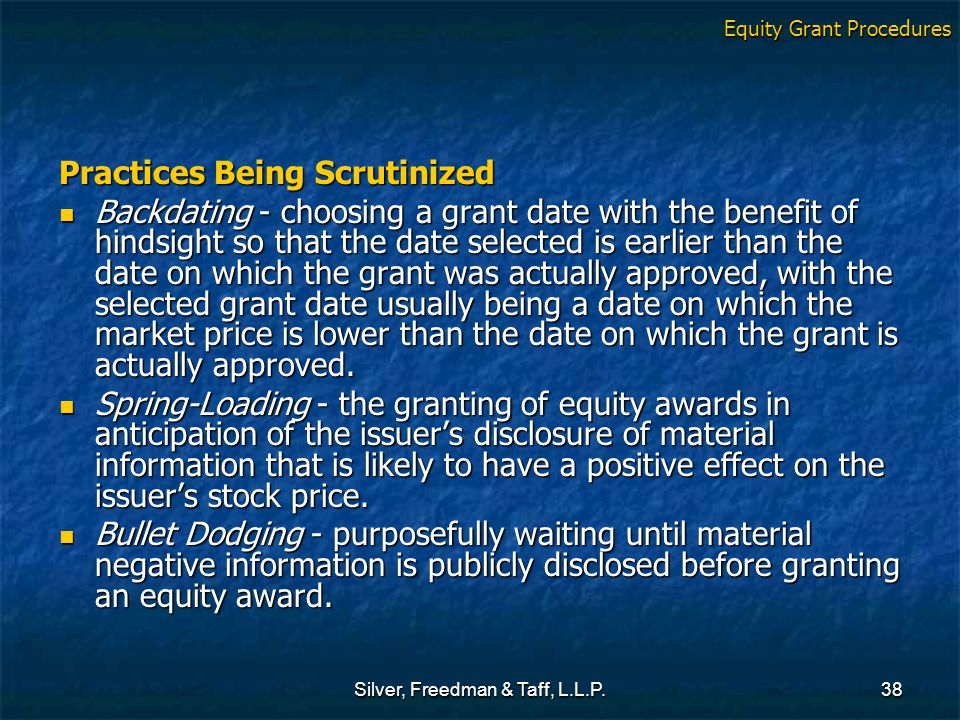 Silver, Freedman & Taff, L.L.P.38 Practices Being Scrutinized Backdating - choosing a grant date with the benefit of hindsight so that the date select