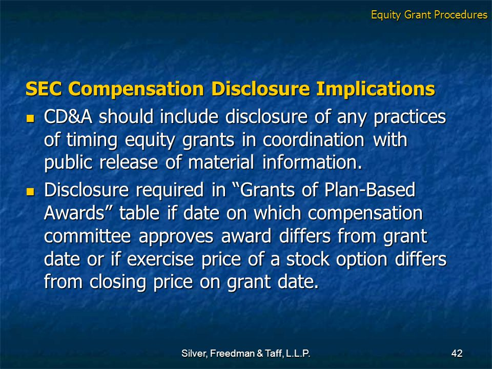 Silver, Freedman & Taff, L.L.P.42 SEC Compensation Disclosure Implications CD&A should include disclosure of any practices of timing equity grants in coordination with public release of material information.