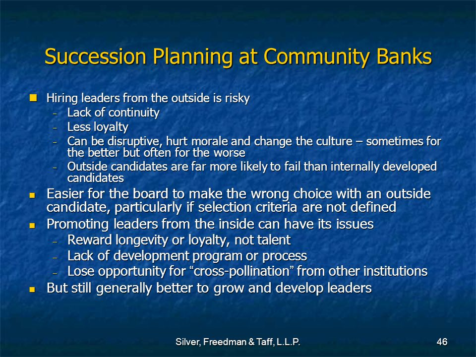 Silver, Freedman & Taff, L.L.P.46 Succession Planning at Community Banks Hiring leaders from the outside is risky Hiring leaders from the outside is risky  Lack of continuity  Less loyalty  Can be disruptive, hurt morale and change the culture – sometimes for the better but often for the worse  Outside candidates are far more likely to fail than internally developed candidates Easier for the board to make the wrong choice with an outside candidate, particularly if selection criteria are not defined Easier for the board to make the wrong choice with an outside candidate, particularly if selection criteria are not defined Promoting leaders from the inside can have its issues Promoting leaders from the inside can have its issues  Reward longevity or loyalty, not talent  Lack of development program or process  Lose opportunity for cross-pollination from other institutions But still generally better to grow and develop leaders But still generally better to grow and develop leaders