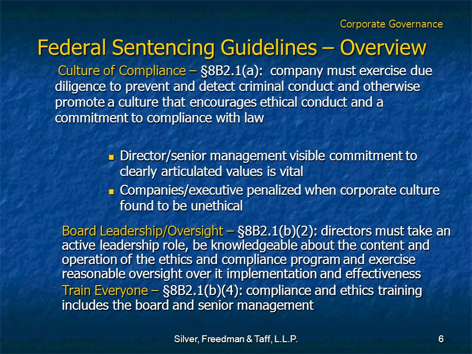 Silver, Freedman & Taff, L.L.P.6 Corporate Governance Federal Sentencing Guidelines – Overview Culture of Compliance – §8B2.1(a): company must exercise due diligence to prevent and detect criminal conduct and otherwise promote a culture that encourages ethical conduct and a commitment to compliance with law Culture of Compliance – §8B2.1(a): company must exercise due diligence to prevent and detect criminal conduct and otherwise promote a culture that encourages ethical conduct and a commitment to compliance with law Director/senior management visible commitment to clearly articulated values is vital Director/senior management visible commitment to clearly articulated values is vital Companies/executive penalized when corporate culture found to be unethical Companies/executive penalized when corporate culture found to be unethical Board Leadership/Oversight – §8B2.1(b)(2): directors must take an active leadership role, be knowledgeable about the content and operation of the ethics and compliance program and exercise reasonable oversight over it implementation and effectiveness Train Everyone – §8B2.1(b)(4): compliance and ethics training includes the board and senior management