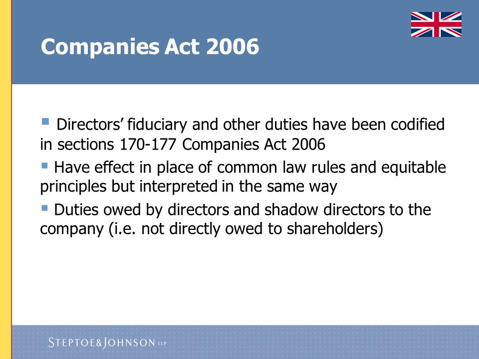 Companies Act 2006 – Directors' Duties  Act within powers  Exercise independent judgment  Exercise reasonable care, skill and diligence  Avoid conflicts of interest  Not to accept benefits from third parties  Declare an interest in a proposed transaction or arrangement