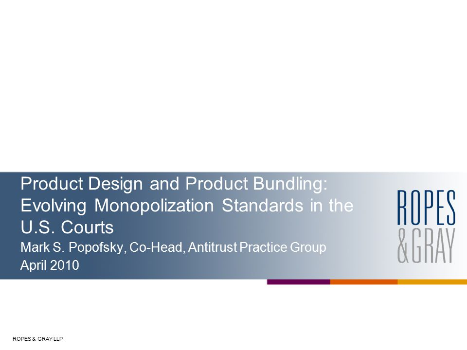 ROPES & GRAY LLP Product Design and Product Bundling: Evolving Monopolization Standards in the U.S.