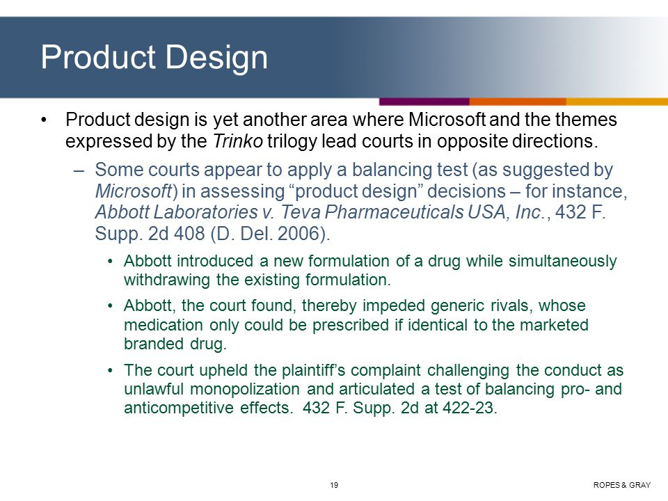 ROPES & GRAY19 Product Design Product design is yet another area where Microsoft and the themes expressed by the Trinko trilogy lead courts in opposite directions.