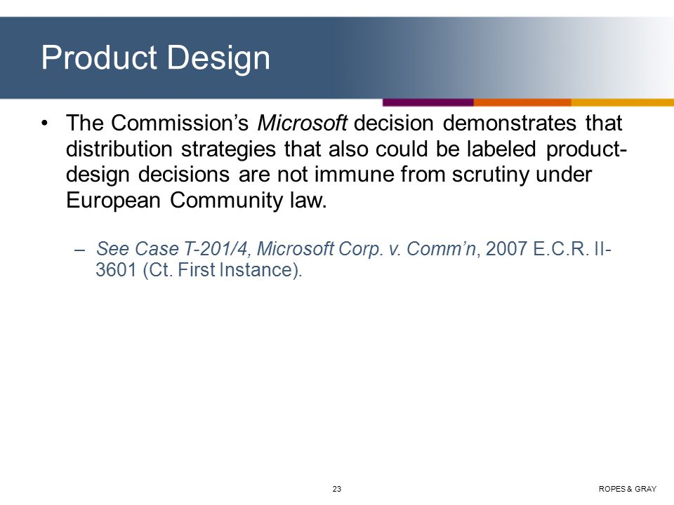 ROPES & GRAY23 Product Design The Commission's Microsoft decision demonstrates that distribution strategies that also could be labeled product- design decisions are not immune from scrutiny under European Community law.