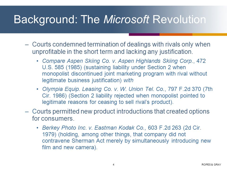 ROPES & GRAY4 Background: The Microsoft Revolution –Courts condemned termination of dealings with rivals only when unprofitable in the short term and lacking any justification.