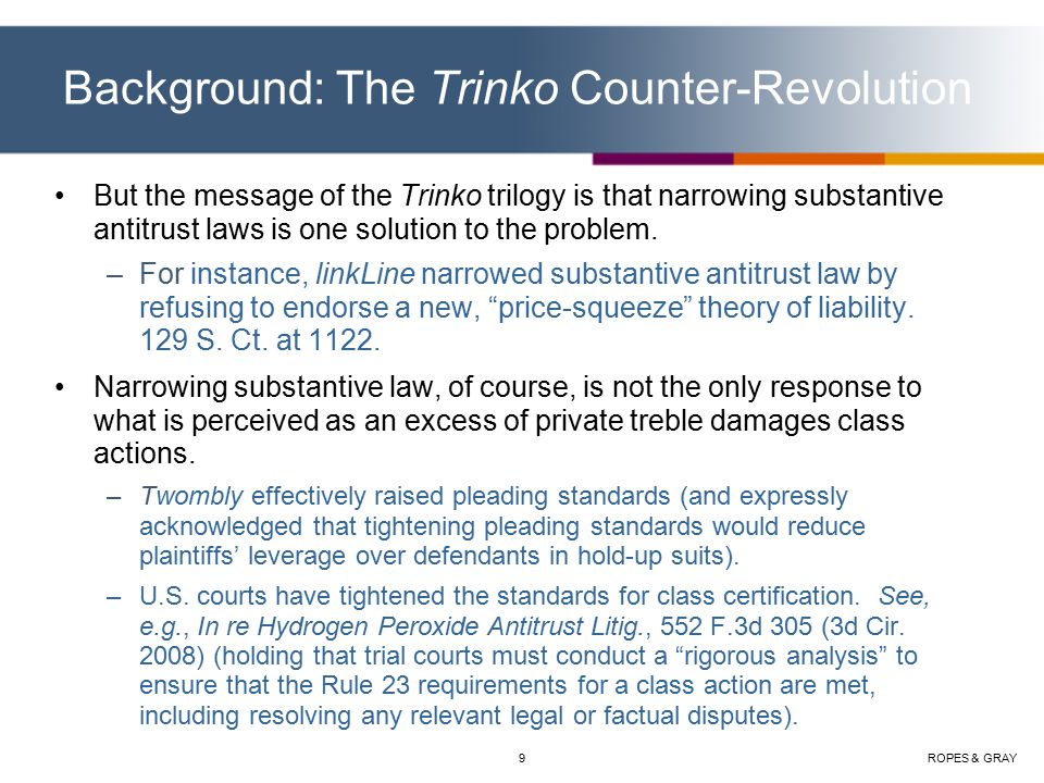 ROPES & GRAY9 Background: The Trinko Counter-Revolution But the message of the Trinko trilogy is that narrowing substantive antitrust laws is one solution to the problem.