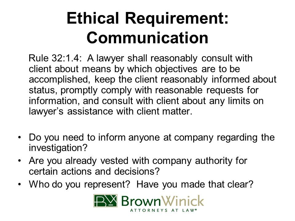 Ethical Requirement: Communication Rule 32:1.4: A lawyer shall reasonably consult with client about means by which objectives are to be accomplished, keep the client reasonably informed about status, promptly comply with reasonable requests for information, and consult with client about any limits on lawyer's assistance with client matter.