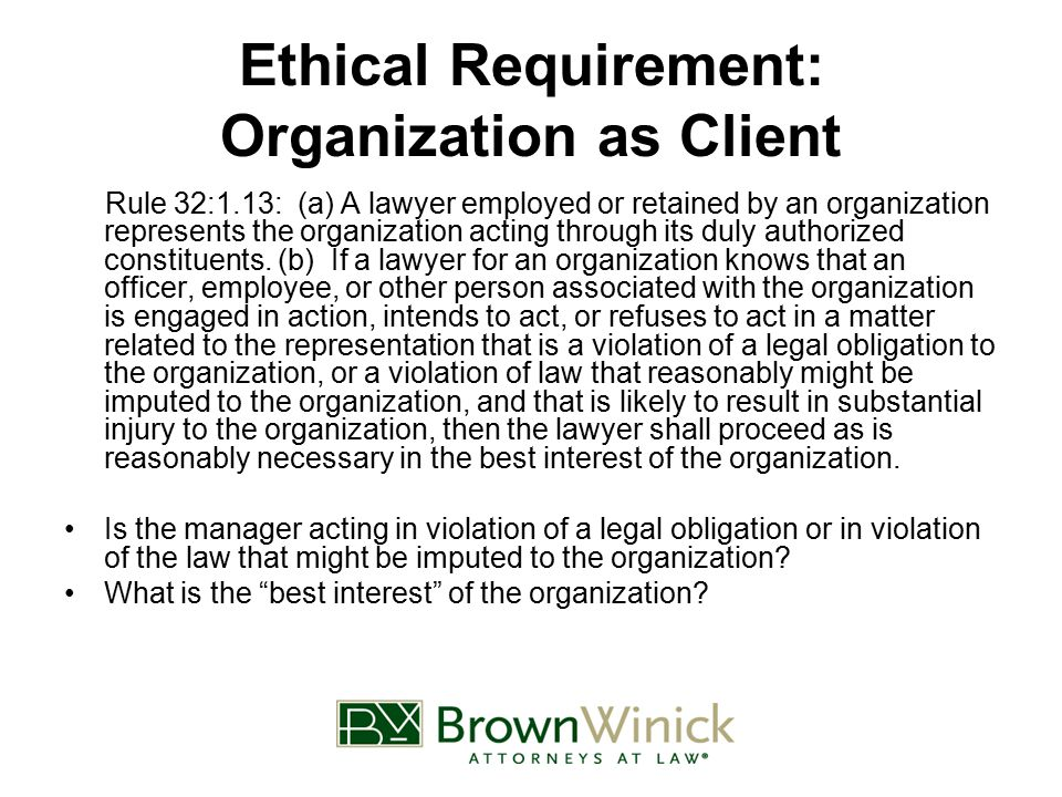 Ethical Requirement: Organization as Client Rule 32:1.13: (a) A lawyer employed or retained by an organization represents the organization acting through its duly authorized constituents.