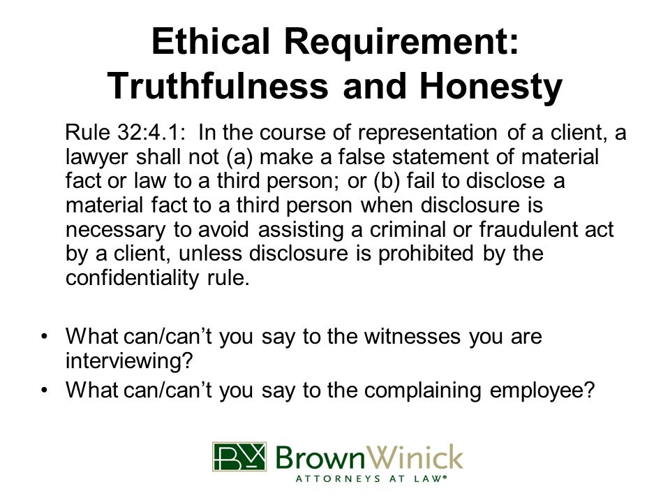 Ethical Requirement: Truthfulness and Honesty Rule 32:4.1: In the course of representation of a client, a lawyer shall not (a) make a false statement of material fact or law to a third person; or (b) fail to disclose a material fact to a third person when disclosure is necessary to avoid assisting a criminal or fraudulent act by a client, unless disclosure is prohibited by the confidentiality rule.