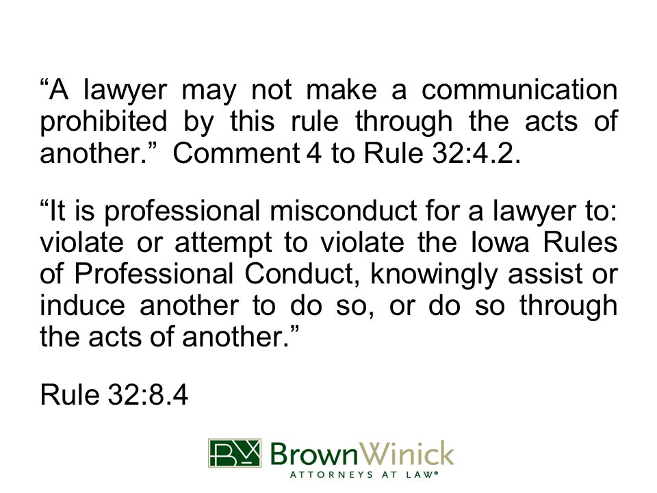 A lawyer may not make a communication prohibited by this rule through the acts of another. Comment 4 to Rule 32:4.2.