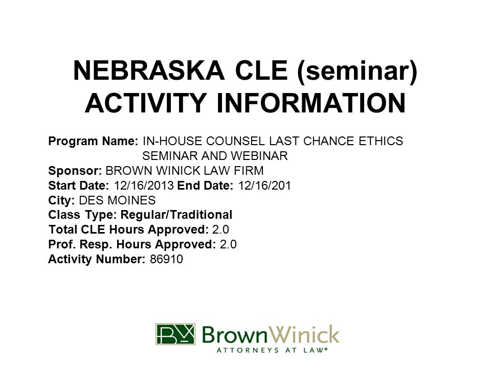 NEBRASKA CLE (seminar) ACTIVITY INFORMATION Program Name: IN-HOUSE COUNSEL LAST CHANCE ETHICS SEMINAR AND WEBINAR Sponsor: BROWN WINICK LAW FIRM Start Date: 12/16/2013End Date: 12/16/201 City: DES MOINES Class Type: Regular/Traditional Total CLE Hours Approved: 2.0 Prof.