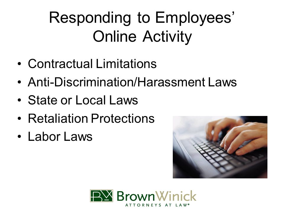 Responding to Employees' Online Activity Contractual Limitations Anti-Discrimination/Harassment Laws State or Local Laws Retaliation Protections Labor Laws