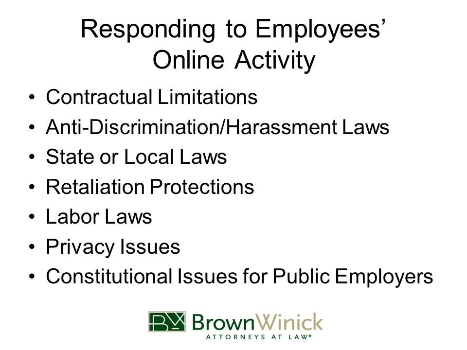 Responding to Employees' Online Activity Contractual Limitations Anti-Discrimination/Harassment Laws State or Local Laws Retaliation Protections Labor Laws Privacy Issues Constitutional Issues for Public Employers