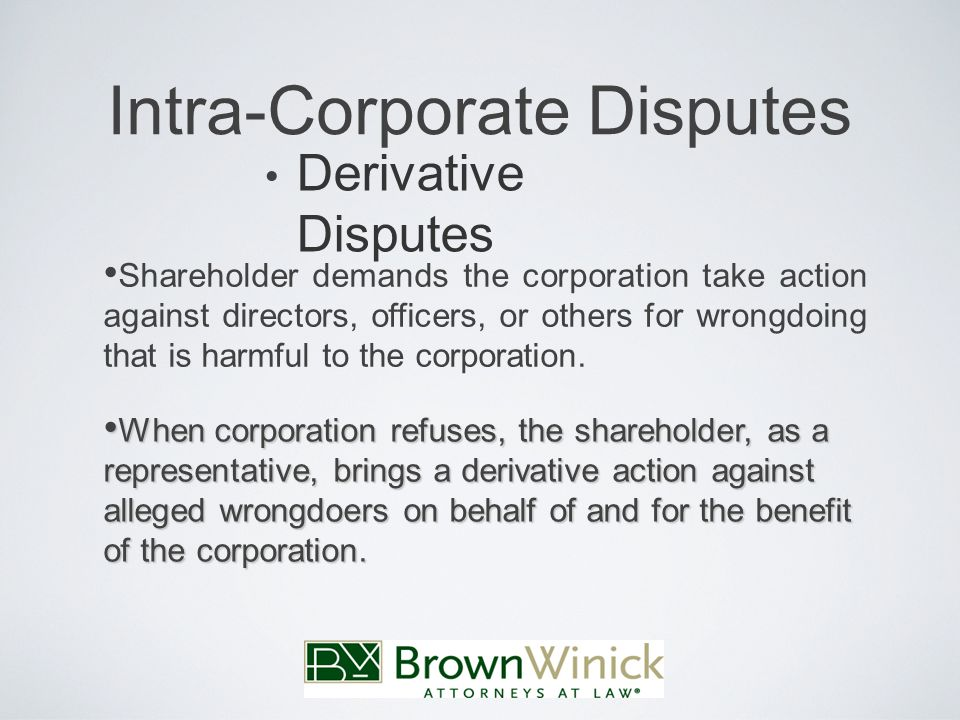 Intra-Corporate Disputes Derivative Disputes Shareholder demands the corporation take action against directors, officers, or others for wrongdoing that is harmful to the corporation.