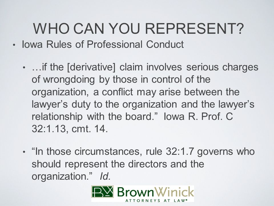 Iowa Rules of Professional Conduct …if the [derivative] claim involves serious charges of wrongdoing by those in control of the organization, a conflict may arise between the lawyer's duty to the organization and the lawyer's relationship with the board. Iowa R.