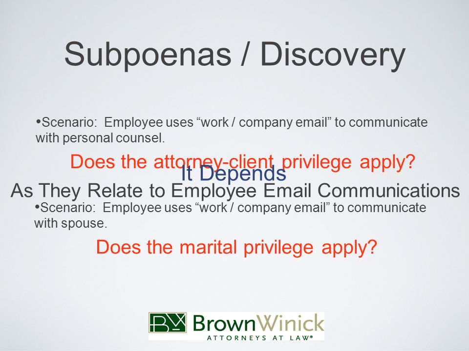 Subpoenas / Discovery As They Relate to Employee Email Communications Scenario: Employee uses work / company email to communicate with personal counsel.