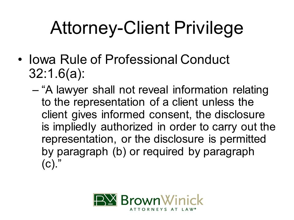 Attorney-Client Privilege Iowa Rule of Professional Conduct 32:1.6(a): – A lawyer shall not reveal information relating to the representation of a client unless the client gives informed consent, the disclosure is impliedly authorized in order to carry out the representation, or the disclosure is permitted by paragraph (b) or required by paragraph (c).