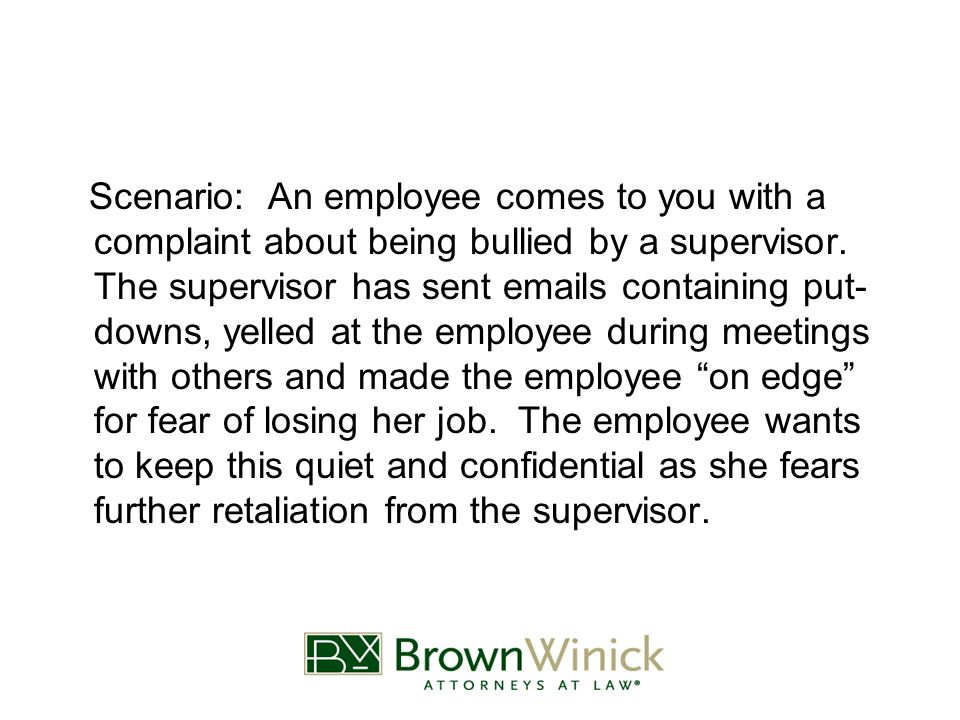 Scenario: An employee comes to you with a complaint about being bullied by a supervisor.