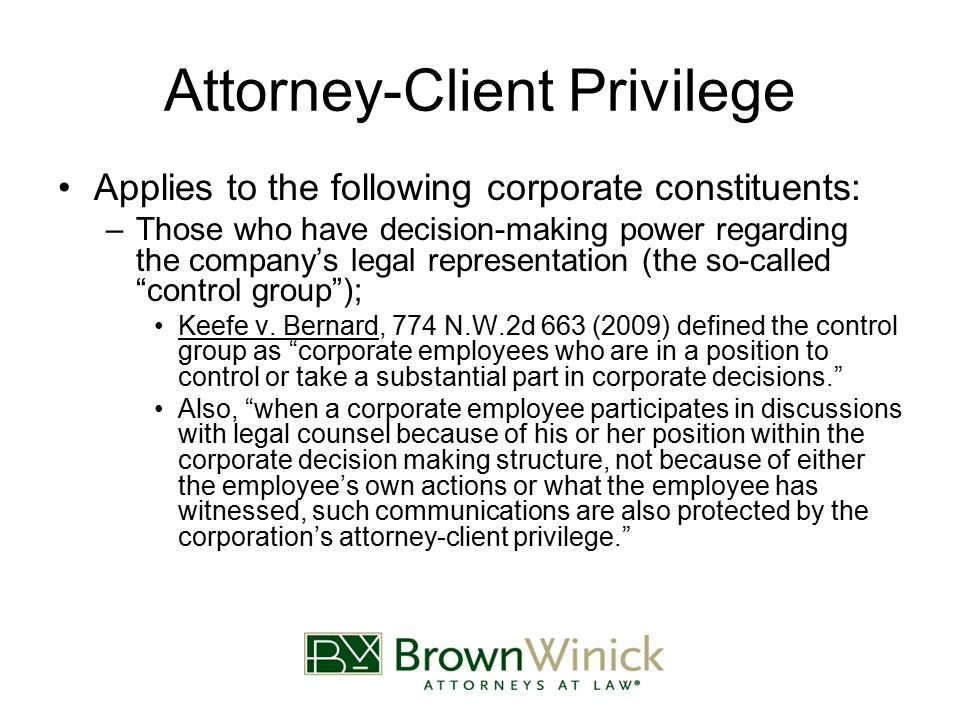 Attorney-Client Privilege Applies to the following corporate constituents: –Those who have decision-making power regarding the company's legal representation (the so-called control group ); Keefe v.