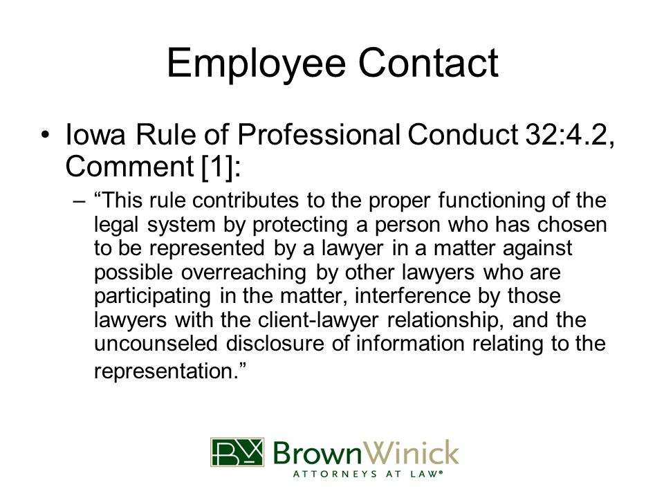 Employee Contact Iowa Rule of Professional Conduct 32:4.2, Comment [1]: – This rule contributes to the proper functioning of the legal system by protecting a person who has chosen to be represented by a lawyer in a matter against possible overreaching by other lawyers who are participating in the matter, interference by those lawyers with the client-lawyer relationship, and the uncounseled disclosure of information relating to the representation.