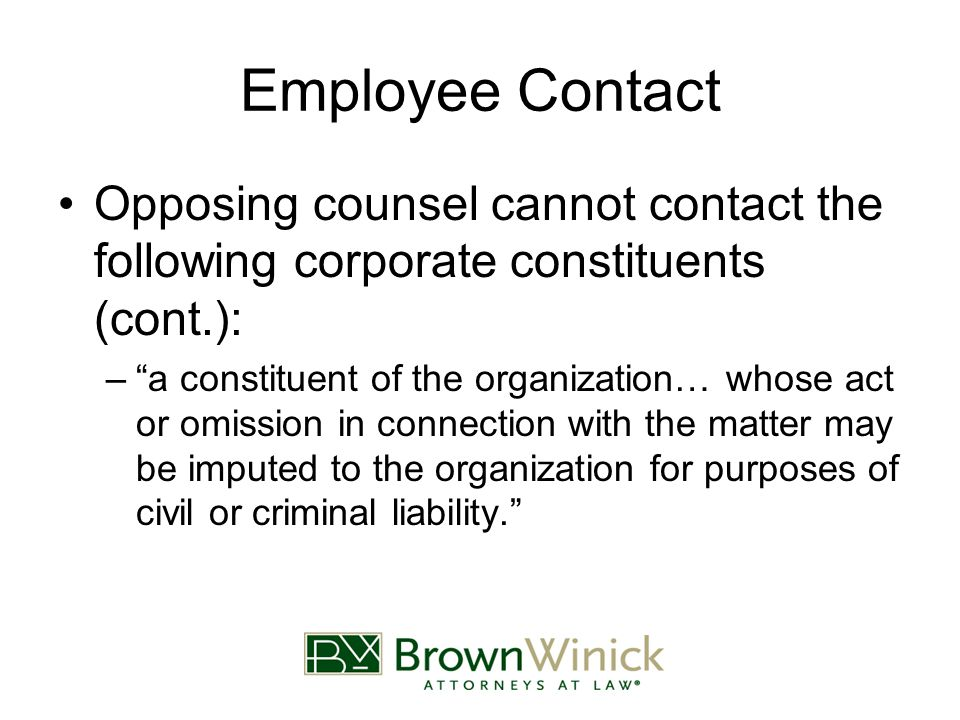 Employee Contact Opposing counsel cannot contact the following corporate constituents (cont.): – a constituent of the organization… whose act or omission in connection with the matter may be imputed to the organization for purposes of civil or criminal liability.