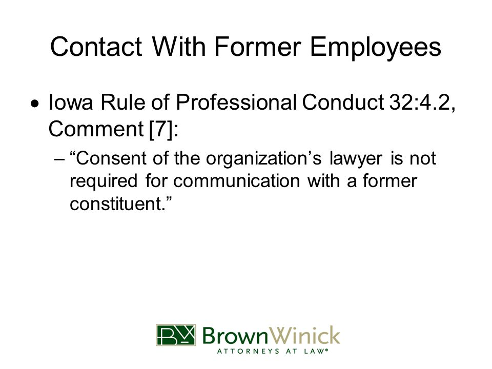 Contact With Former Employees  Iowa Rule of Professional Conduct 32:4.2, Comment [7]: – Consent of the organization's lawyer is not required for communication with a former constituent.