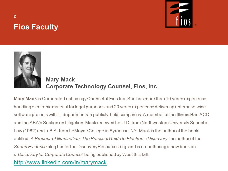 22 Fios Faculty Mary Mack is Corporate Technology Counsel at Fios Inc. She has more than 10 years experience handling electronic material for legal pu