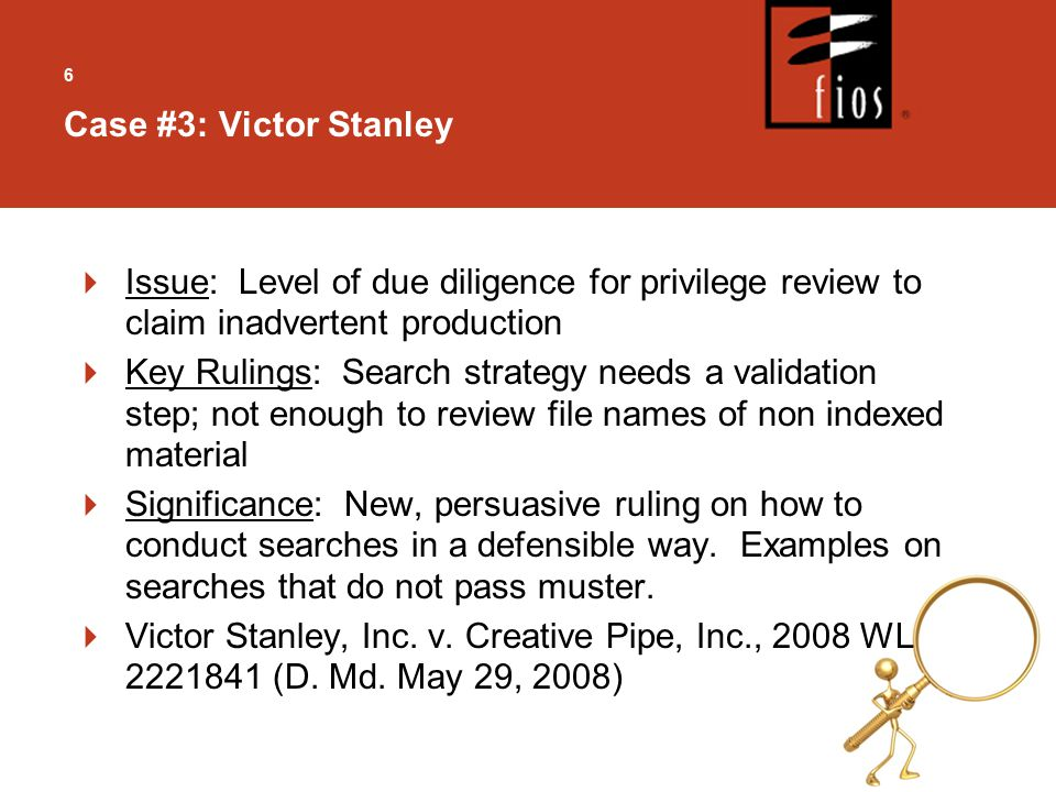 6  Issue: Level of due diligence for privilege review to claim inadvertent production  Key Rulings: Search strategy needs a validation step; not enough to review file names of non indexed material  Significance: New, persuasive ruling on how to conduct searches in a defensible way.