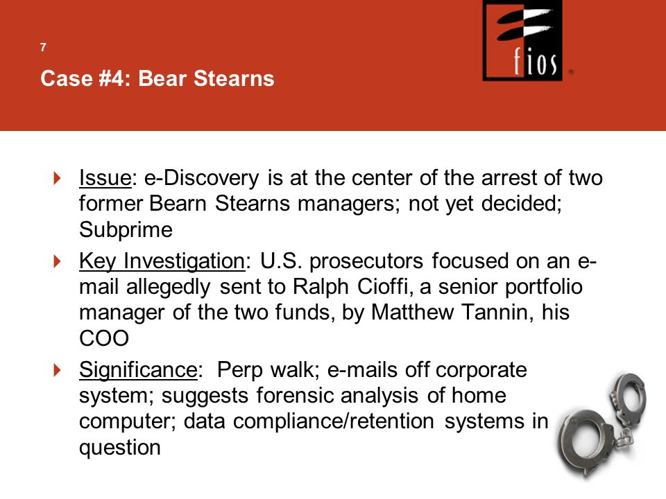 7  Issue: e-Discovery is at the center of the arrest of two former Bearn Stearns managers; not yet decided; Subprime  Key Investigation: U.S.