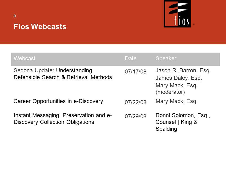 9 Fios Webcasts WebcastDateSpeaker Sedona Update: Understanding Defensible Search & Retrieval Methods 07/17/08 Jason R.