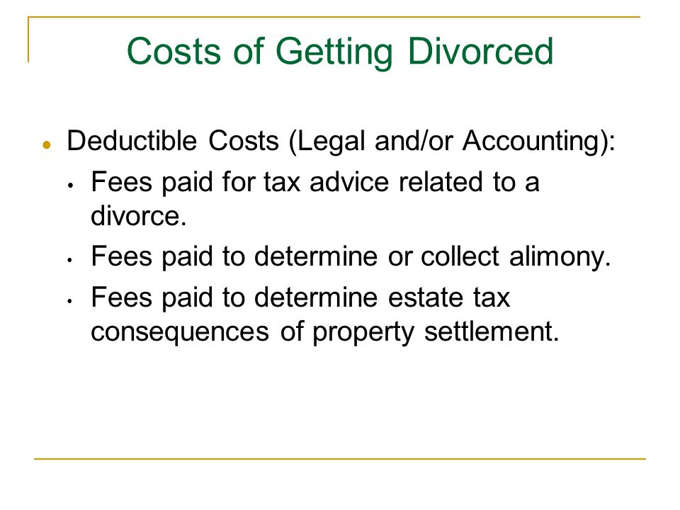 ● Deductible Costs (Legal and/or Accounting):  Fees paid for tax advice related to a divorce. Fees paid to determine or collect alimony. Fees paid to