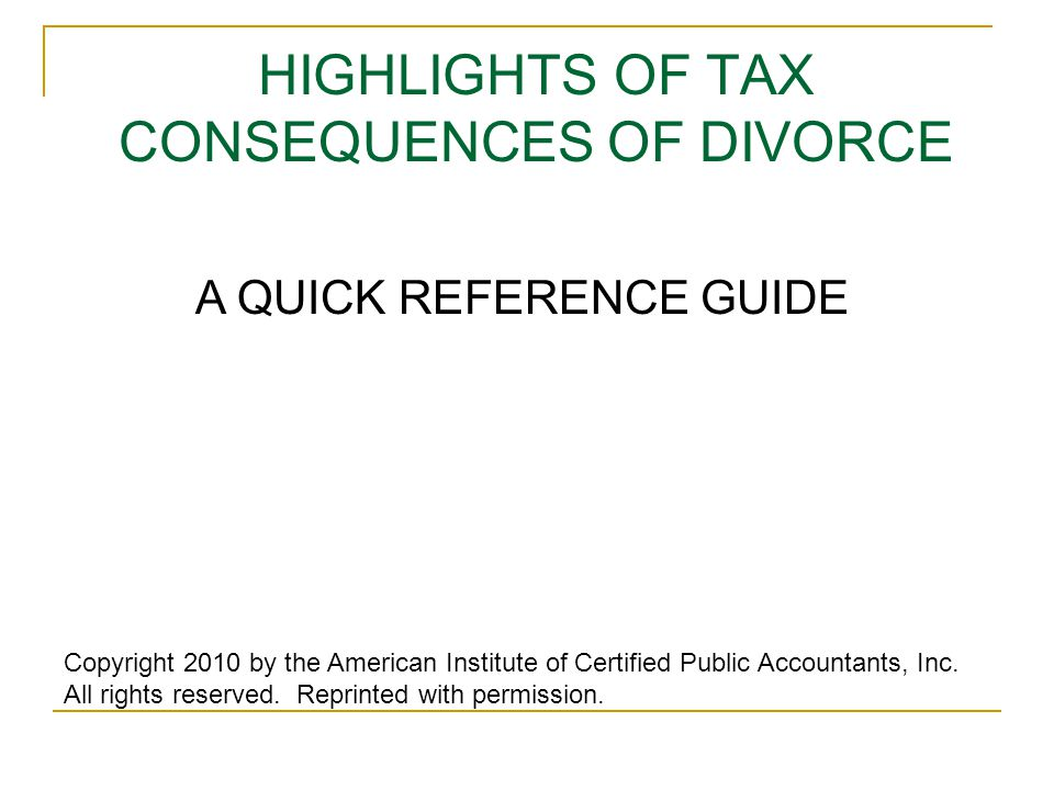 HIGHLIGHTS OF TAX CONSEQUENCES OF DIVORCE Copyright 2010 by the American Institute of Certified Public Accountants, Inc. All rights reserved. Reprinte