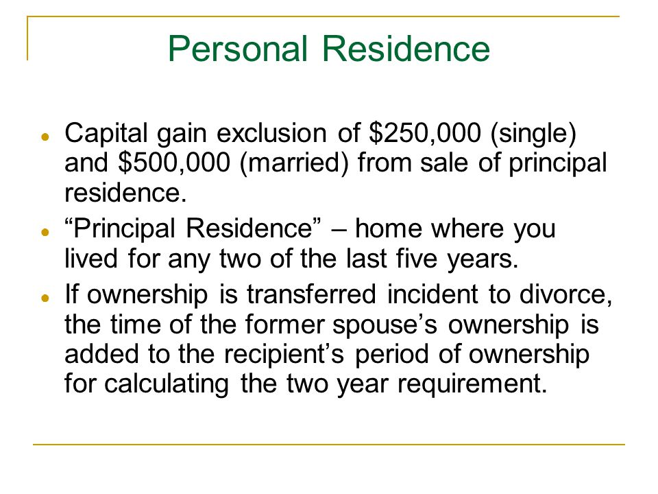 "Personal Residence ● Capital gain exclusion of $250,000 (single) and $500,000 (married) from sale of principal residence. ● ""Principal Residence"" – ho"