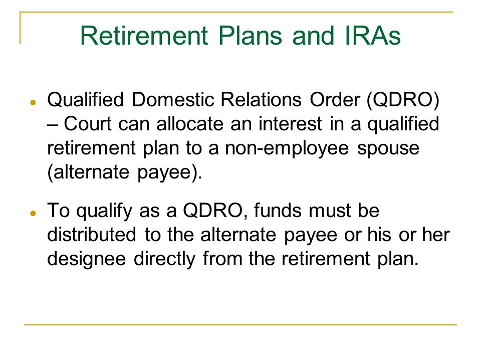 Retirement Plans and IRAs ● Qualified Domestic Relations Order (QDRO) – Court can allocate an interest in a qualified retirement plan to a non-employee spouse (alternate payee).