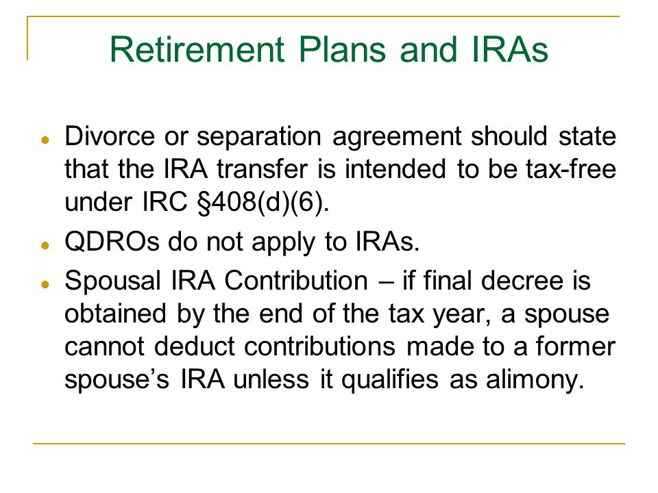 ● Divorce or separation agreement should state that the IRA transfer is intended to be tax-free under IRC §408(d)(6).