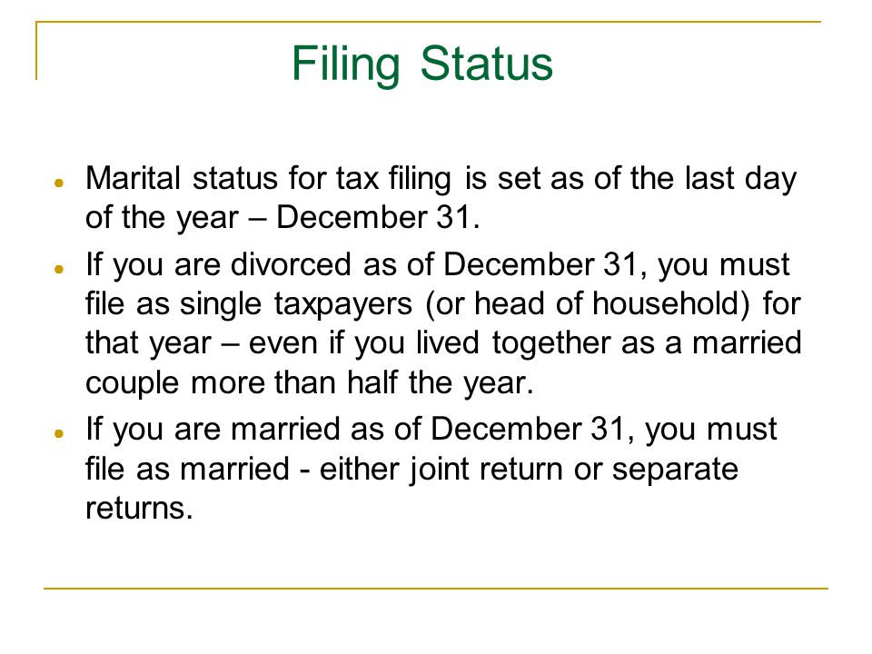 Filing Status ● Marital status for tax filing is set as of the last day of the year – December 31. ● If you are divorced as of December 31, you must f