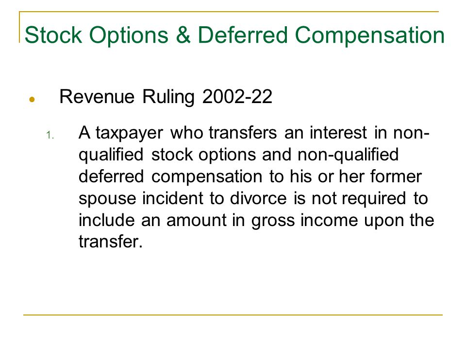 Stock Options & Deferred Compensation ● Revenue Ruling 2002-22 1. A taxpayer who transfers an interest in non- qualified stock options and non-qualifi